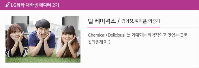 팀 케미셔스 김희정 박지윤 이중기 Chemical+Delicious! 늘 기대되는 화학적이고 맛있는 글로 찾아올게요 :)