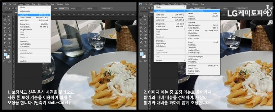 1 우선 포토샵을 실행하고 보정하고 싶은 음식 사진을 불러옵니다. (단축키 Ctrl+O) 2 1단계는 이미지 메뉴에서 자동 톤 보정 (단축키 Shift+Ctrl+L)을 클릭하는 것입니다. 자동 톤 보정 기능을 사용하면 강하지 않은 톤 보정이 됩니다.