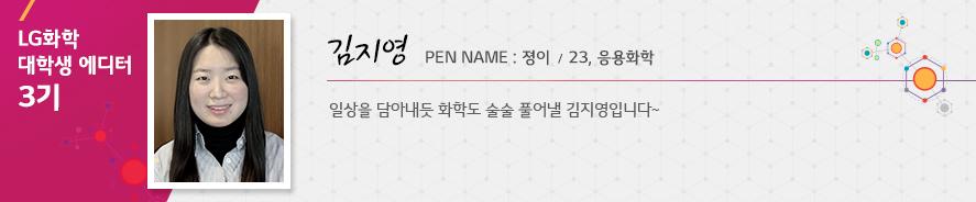 김지영 23 응용화학 일상을 담아내듯 화학도 술술 풀어낼 김지영입니다~ 졍이