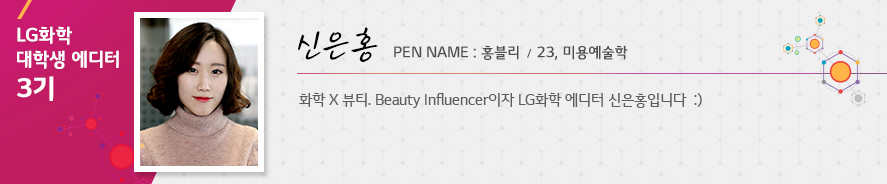 신은홍23미용예술학화학 X 뷰티. Beauty Influencer이자 LG화학 에디터 신은홍입니다 :)홍블리