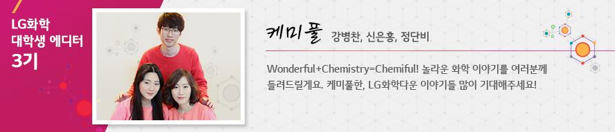 케미풀 강병찬, 신은홍, 정단비 Wonderful+Chemistry=Chemiful! 놀라운 화학 이야기를 여러분께 들려드릴게요. 케미풀한, LG화학다운 이야기들 많이 기대해주세요!