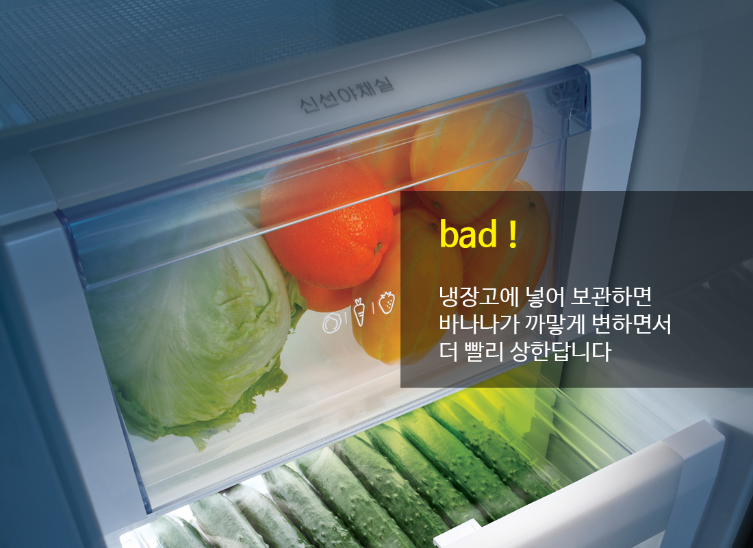 tip bad! 냉장고에 넣어 보관하면 바나나가 까맣게 변하면서 더 빨리 상한답니다.