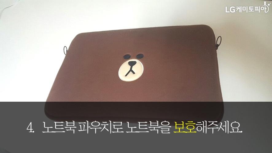 4. 노트북 파우치로 노트북을 보호해주세요.(갈색 곰돌이 얼굴의 노트북 파우치)