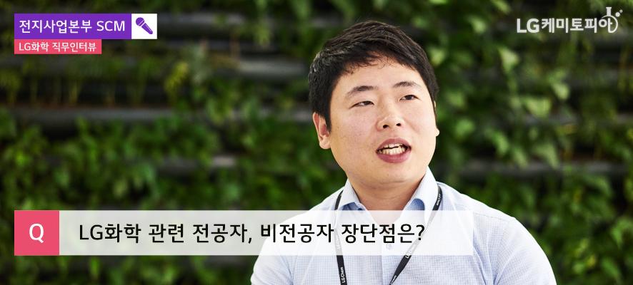 전지사업본부 SCM LG화학 직무인터뷰, LG화학 관련 전공자, 비전공자 장단점은?(김우영 대리가 말하고 있다.)