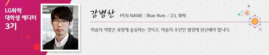 LG화학 대학생 에디터 3기 강병찬 PEN NAME : Blue Rum / 23, 화학, 마음의 역할은 욕망에 충실하는 것이고, 마음의 주인인 열정에 헌신해야 합니다.