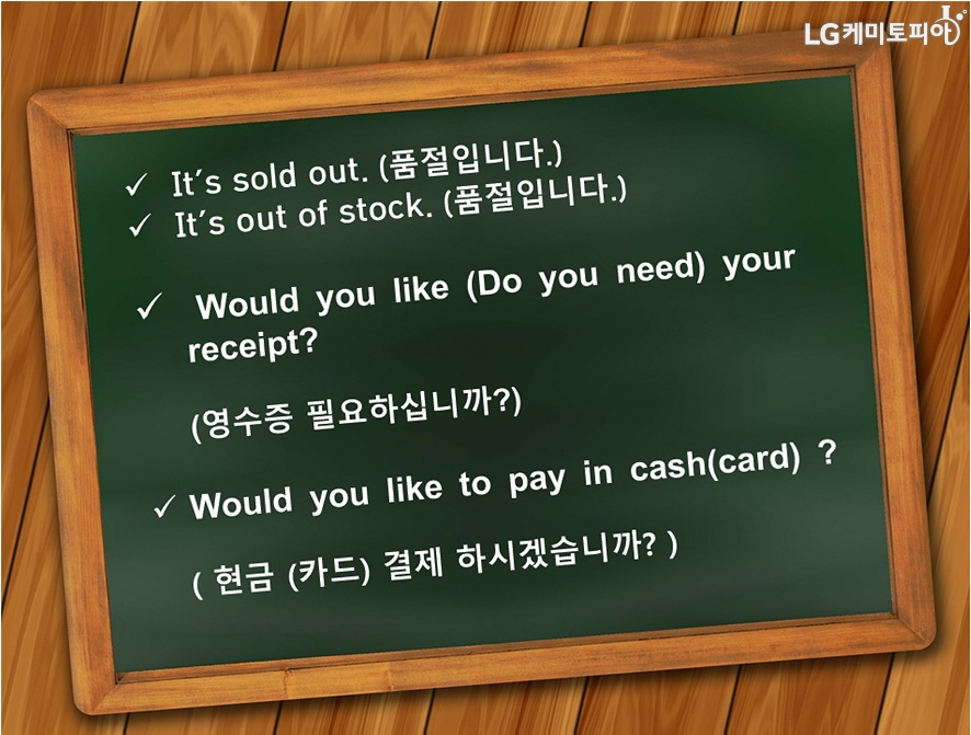 It'sold out.(품절입니다.) It's out of stock.(품절입니다.) Would you like (Do you need) your receipt? (영수증 필요하십니까?) Would you like to pay in cash(card)?(현금/카드결제 하시겠습니까?)
