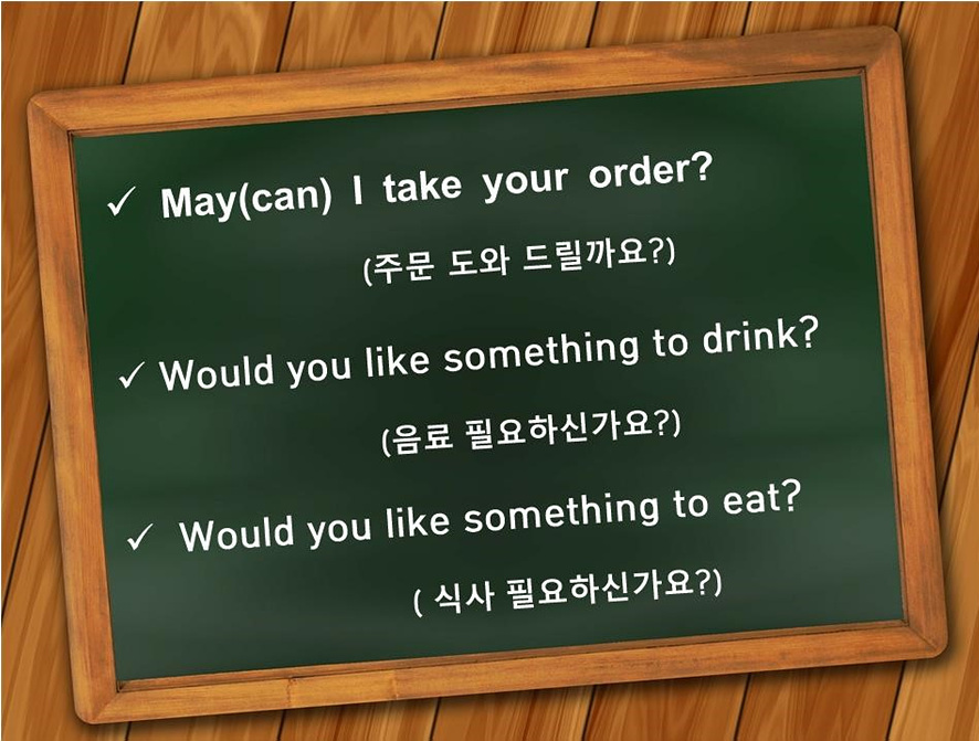 May(can) I take your order?(주문 도와 드릴까요?) Would you like something to drink?(음료 필요하신가요?) Would you like something to eat?(식사 필요하신가요?)