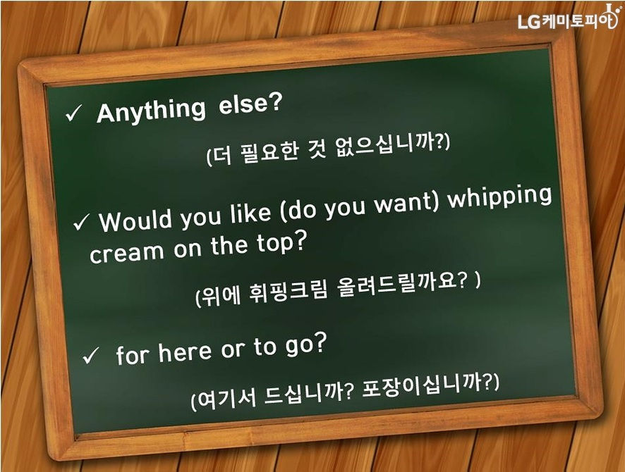 Anything else? (더 필요한 것 없으십니까?) Would you like(do you want) whipping cream on the top?(위에 휘핑크림 오렬드릴까요?) for here or to go? (여기서 드십니까? 포장이십니까?)