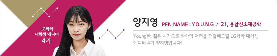LG화학 대학생 에디터 4기 양지영 PEN NAME : Y.O.T.N.G. / 21, 융합신소재공학 / Young한, 젊은 시각으로 화확의 매력을 전달해드릴 LG화학 대학생 에디터 4기 양지영입니다!
