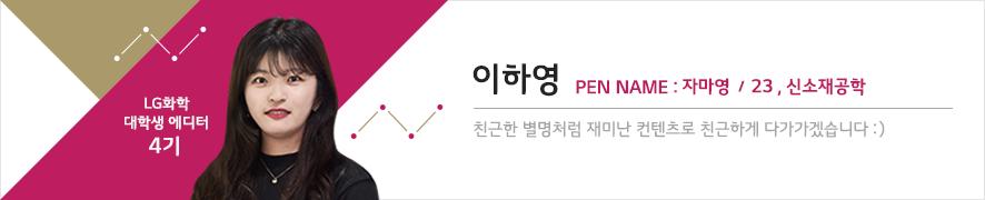 LG화학 대학생 에디터 4기 이하영 PEN NAME: 자마영 / 23, 신소재공학 / 친근한 별명처럼 재미난 컨텐츠로 접근하게 다가가겠습니다:)