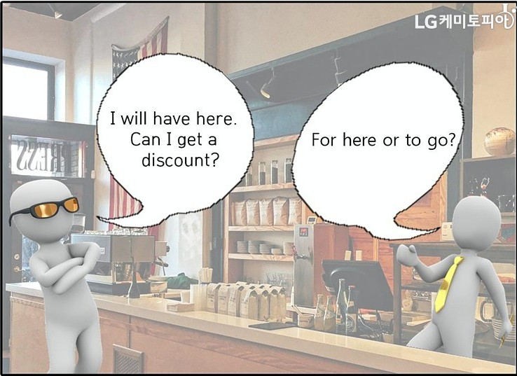 A:I will have here. Can I get a discount? -B:For here or to go?