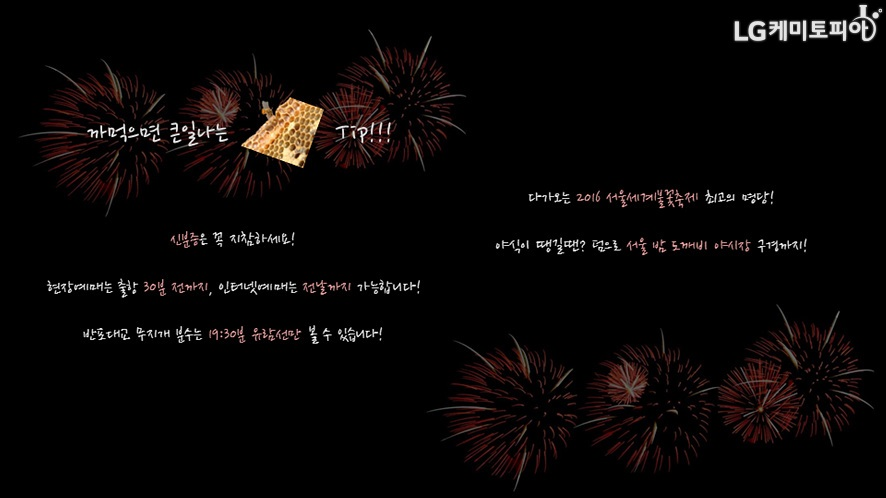 까먹으면 큰일나는 꿀 Tip-신분증은 꼭 지참하세요! 현장예매는 출항 30분 전까지, 인터넷예매는 전날까지 가능합니다! 반포대교 무지개 분수는 19:30분 유람선만 볼 수 있습니다! 다가오는 2016 서울세계불꽃축제 최고의 명당! 야식이 땡길땐? 덤으로 서울 밤 도깨비 야시장 구경까지!