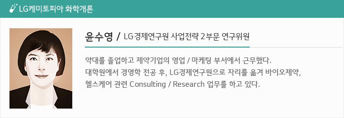 LG케미토피아 화학개론: 윤수영/ LG경제연구원 사업전략2부문 연구위원 약대를 졸업하고 제약기업의 영업/마케팅 부서에서 근무했다. 대학원에서 경영학 전공 후, LG경제연구원으로 자리를 옮겨 바이오제약, 헬스케어 관련 Consulting/ Research업무를 하고 있다.