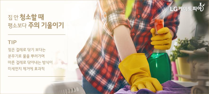 집 안 청소할 때 평소보다 주의 기울이기: TIP. 젖은 걸레로 닦기 보다는 분무기로 물을 뿌려가며 마른 걸레로 닦아내는 방식이 미세먼지 제거에 효과적