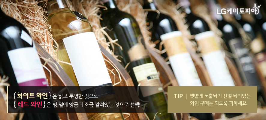 화이트 와인은 맑고 투명한 것으로 레드 와인은 병 밑에 앙금이 조금 깔려있는 것으로 선택! TIP. 햇볕에 노출되어 진열 되어있는 와인 구매는 되도록 피하세요.