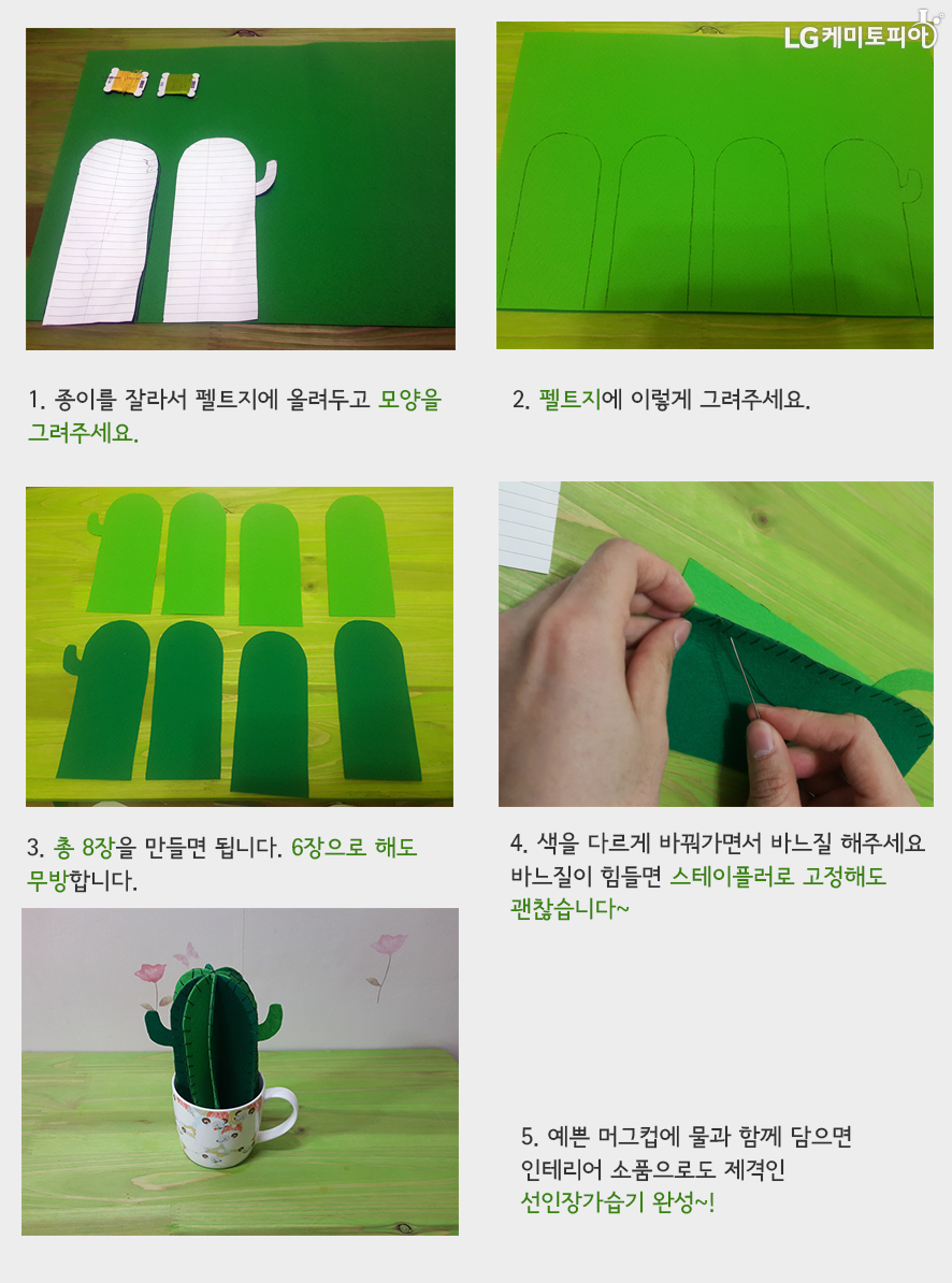 1. 종이를 (손가락 모양 처럼 윗 모서리가 둥근 직사각형으로) 잘라서 펠트지에 올려두고 모양을 그려주세요. 2. 펠트지에 이렇게 (손가락 모양 처럼 윗 모서리가 둥근 직사각형으로 1번에서 자른 종이를 대고) 그려주세요. 3. 총 8장을 만들면 됩니다. 6장으로 해도 무방합니다. 4. 색을 다르게 바꿔가면서 바느질 해주세요. 바느질이 힘들면 스테이플러로 고정해도 괜찮습니다. 5. 예쁜 머그컵에 물과 함께 담으면 인테리어 소품으로도 제격인 선인장 가습기 완성~!