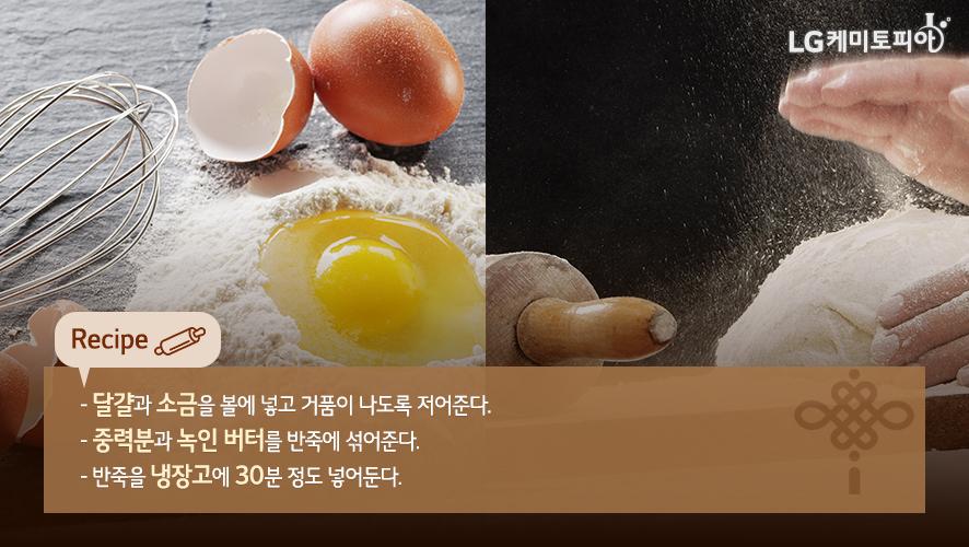 달걀과 소금을 볼에 넣고 거품이 나도록 저어준다. - 중력분과 녹인 버터를 반죽에 섞어준다. - 반죽을 냉장고에 30분 정도 넣어둔다.