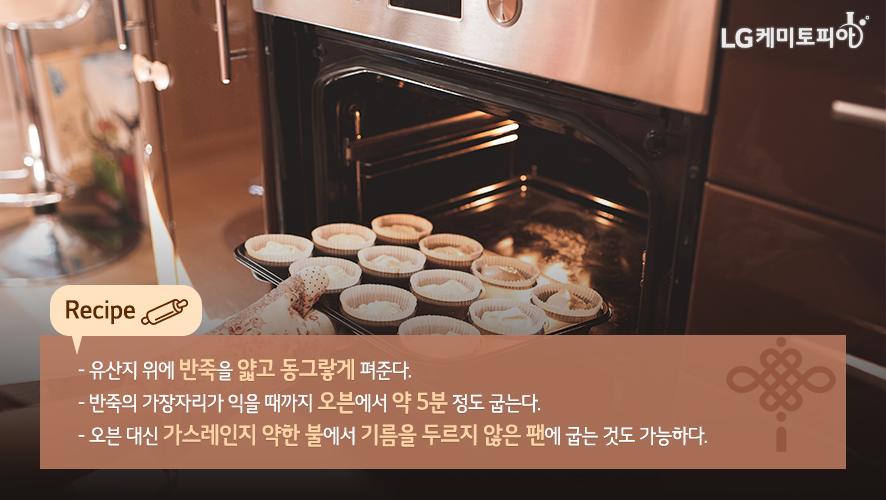 유산지 위에 반죽을 얇고 동그랗게 펴준다. 반죽의 가장자리가 익을 때까지 오븐에서 약 5분 정도 굽는다. 오븐 대신 가스레인지 약한 불에서 기름을 두르지 않은 팬에 굽는 것도 가능하다.