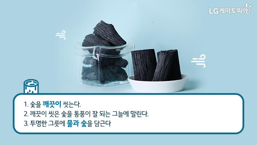 1. 숯을 깨끗이 씻는다. 2. 깨끗이 씻은 숯을 통풍이 잘 되는 그늘에 말린다. 3. 투명한 그릇에 물과 숯을 담근다.