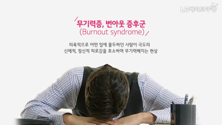 무기력증, 번아웃 증후군(Burnout syndrome):의욕적으로 어떤 일에 몰두하던 사람이 극도의 신체적, 정신적 피로감을 호소하며 무기력해지는 현상