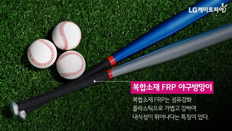 복합소재 FRP 야구방망이 복합소재 FRP는 섬유강화 플라스틱으로 가볍고 강하며 내식성이 뛰어나다는 특징이 있다.