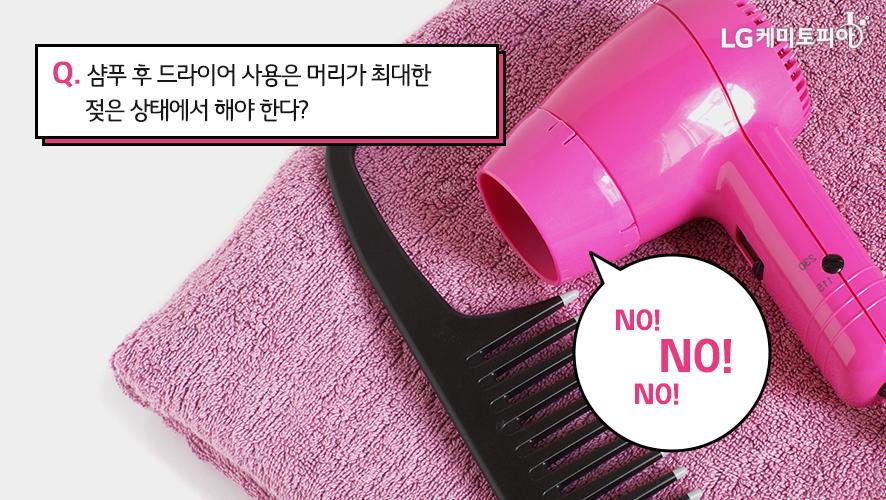 Q. 샴푸 후 드라이어 사용은 머리가 최대한 젖은 상태에서 해야 한다? NO!
