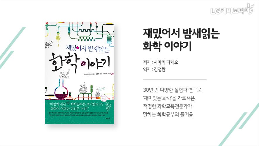 재밌어서 밤새읽는 화학 이야기(저자: 사마키 다케오 역자: 김정환): 30년 간 다양한 실험과 연구로 '재미있는 화학'을 가르쳐온, 저명한 과학교육전문가가 말하는 화학공부의 즐거움