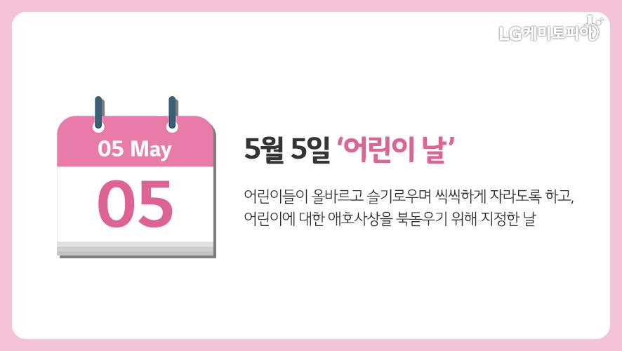 5월 5일 '어린이날': 어린이들이 올바르고 슬기로우며 씩씩하게 자라도록 하고, 어린이에 대한 애호사상을 북돋우기 위해 지정한 날