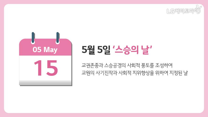 5월 15일 '스승의 날': 교권존중과 스승공경의 사회적 풍토를 조성하여 교원의 사기진작과 사회적 지위향상을 위하여 지정된 날