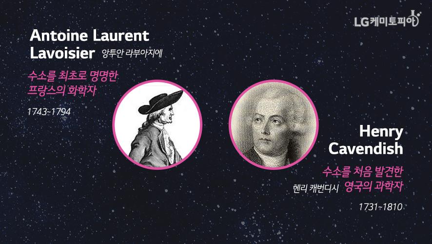 앙투안 라부아지에(Antoine Laurent Lavoisier, 1743~1794):수소를 최초로 명명한 프랑스의 화학자/헨리 캐번디시(Henry Cavendish,1731~ 1810) 수소를 처음 발견한 영국의 과학자