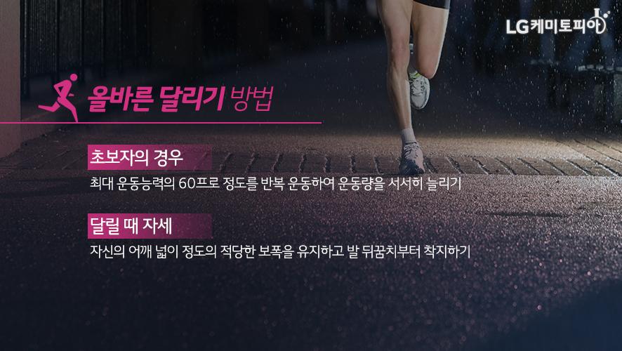 올바른 달리기 방법: 초보자의 경우 최대 운동능력의 60프로 정도를 반복 운동하여 운동량을 서서히 늘리기 달릴 때 자세 자신의 어깨 넓이 정도의 적당한 보폭을 유지하고 발 뒤꿈치부터 착지하기