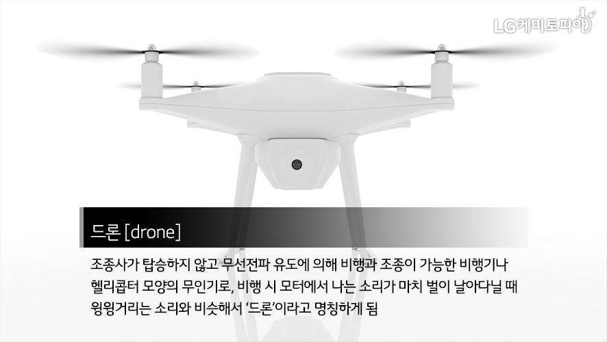 드론 [drone] 조종사가 탑승하지 않고 무선전파 유도에 의해 비행과 조종이 가능한 비행기나 헬리콥터 모양의 무인기로, 비행 시 모터에서 나는 소리가 마치 벌이 날아다닐 때 윙윙거리는 소리와 비슷해서 '드론'이라고 명칭하게 됨