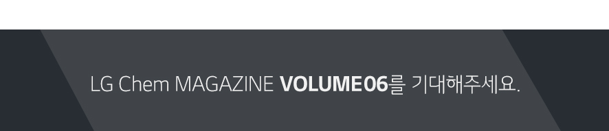 LG Chem MAGAZINE VOLUME 06를 기대해주세요.
