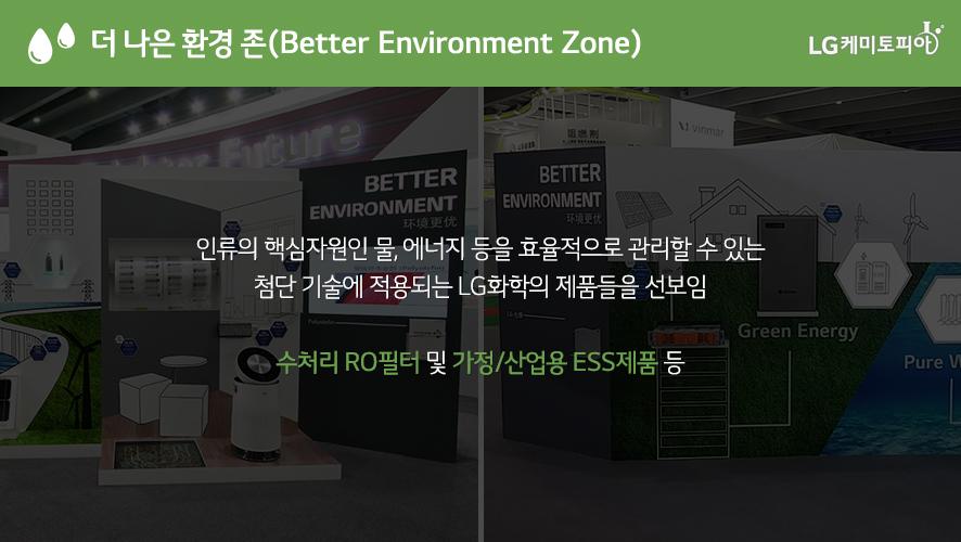 더 나은 환경 존(Better Environment Zone): 인류의 핵심자원인 물, 에너지 등을 효율적으로 관리할 수 있는 첨단 기술에 적용되는 LG화학의 제품들을 선보임 수처리 RO필터 및 가정/산업용 ESS제품 등