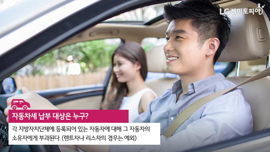 자동차세 납부 대상은 누구? 각 지방자치단체에 등록되어 있는 자동차에 대해 그 자동차의 소유자에게 부과된다. (렌트차나 리스차의 경우는 예외)