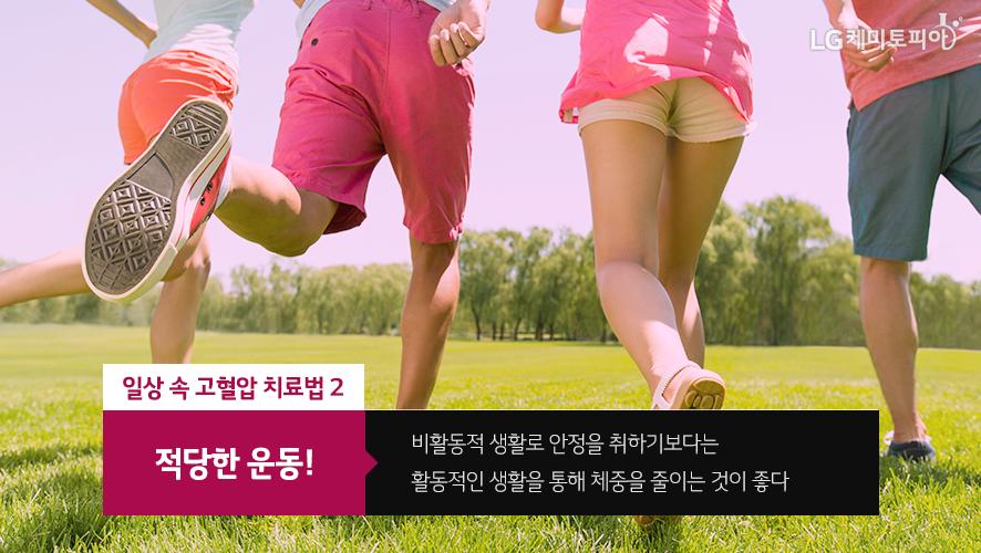 일상 속 고혈압 치료법 2 적당한 운동! 비활동적 생활로 안정을 취하기보다는 활동적인 생활을 통해 체중을 줄이는 것이 좋다
