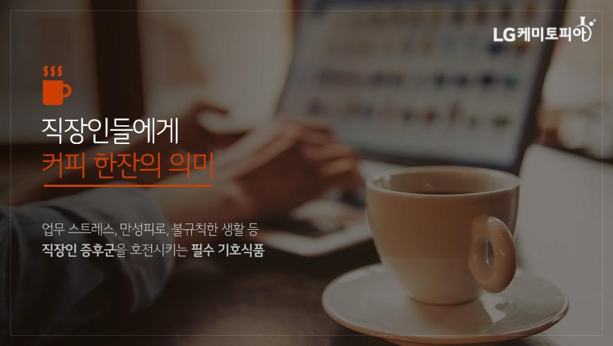 직장인들에게 커피 한잔의 의미 업무 스트레스, 만성피로, 불규칙한 생활 등 직장인 증후군을 호전시키는 필수 기호식품
