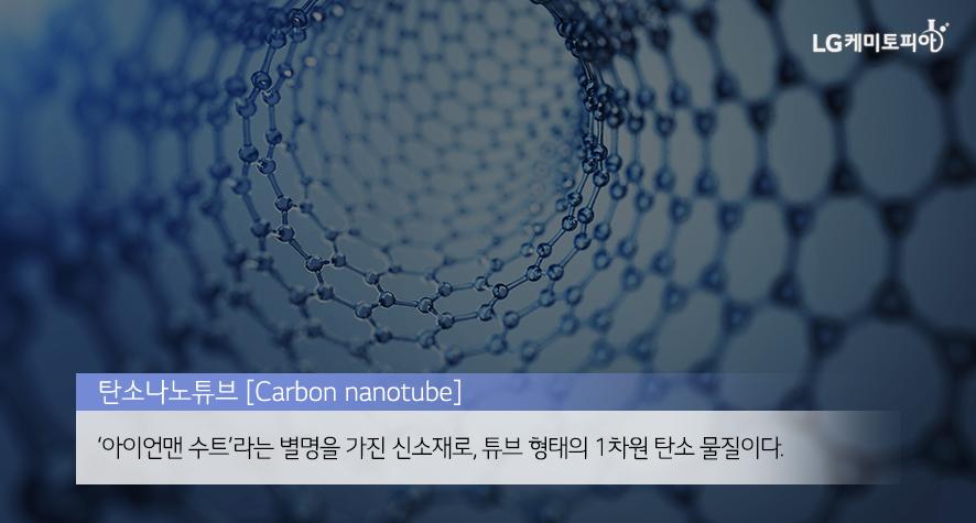 탄소나노튜브(Carbon nanotube): '아이언맨 수트'라는 별명을 가진 신소재로, 튜브 형태의 1차원 탄소 물질이다.