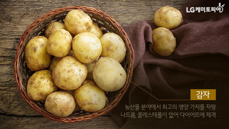 감자: 농산물 분야에서 최고의 영양 가치를 자랑 나트륨, 콜레스테롤이 없어 다이어트에 제격