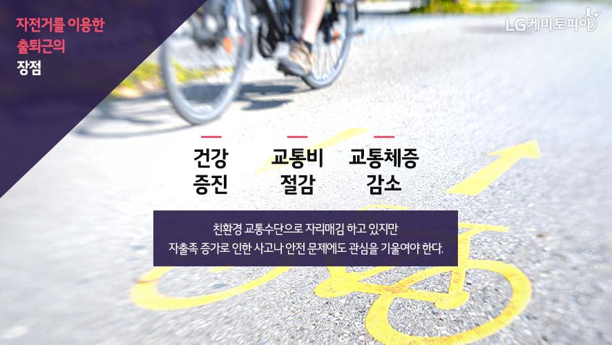 자전거를 이용한 출퇴근의 장점/건강 증진, 교통비 절감, 교통체증 감소/친환경 교통수단으로 자리매김하고 있지만 자출족 증가로 인한 사고나 안전 문제에도 관심을 기울여야 한다.