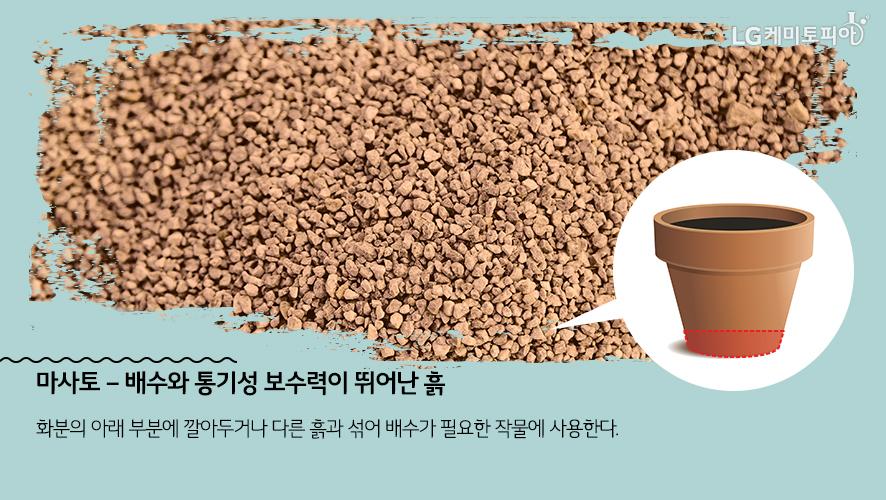 마사토 – 배수와 통기성 보수력이 뛰어난 흙: 화분의 아래 부분에 깔아두거나 다른 흙과 섞어 배수가 필요한 작물에 사용한다.