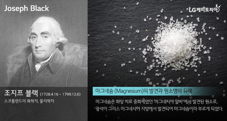 조지프 블랙 Joseph Black (1728.4.16 ~ 1799.12.6) 스코틀랜드의 화학자, 물리학자. 마그네슘의 발견과 원소명의 유래 마그네슘은 화상 치료 중화제였던 '마그네시아 알바'에서 발견된 원소로, 광석이 그리스 마그네시아 지방에서 발견되어 마그네슘이라 부르게 되었다.