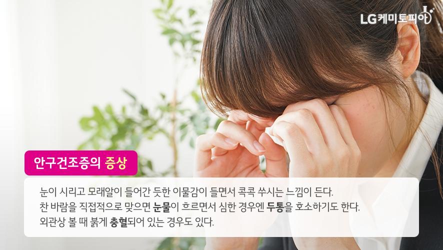 안구건조증의 증상: 눈이 시리고 모래알이 들어간 듯한 이물감이 들면서 콕콕 쑤시는 느낌이 든다. 찬 바람을 직접적으로 맞으면 눈물이 흐르면서 심한 경우엔 두통을 호소하기도 한다. 외관상 볼 때 붉게 충혈되어 있는 경우도 있다.