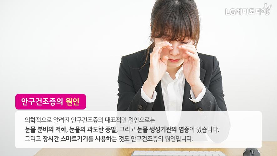 안구건조증의 원인: 의학적으로 알려진 안구건조증의 대표적인 원인으로는 눈물 분비의 저하, 눈물의 과도한 증발, 그리고 눈물 생성기관의 염증이 있습니다. 그리고 장시간 스마트기기를 사용하는 것도 안구건조증의 원인입니다.