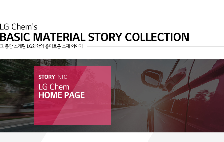 LG Chem's Basic Material Stroy Collection 그 동안 소개된 LG화학의 흥미로운 소재 이야기/STORY INTO LG Chem HOME PAGE