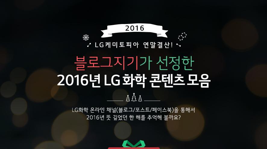 2016 LG 케미토피아 연말결산! 블로그지기가 선정한 2016년 LG화학 콘텐츠 모음 LG화학 온라인 채널 (블로그/포스트/페이스북)을 통해서 2016년 뜻 깊었던 한 해를 추억해 볼까요?