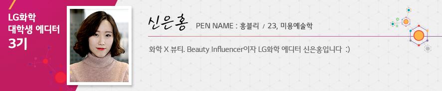 신은홍 23 미용예술학 화학 X 뷰티. Beauty Influencer이자 LG화학 에디터 신은홍입니다 :) 홍블리