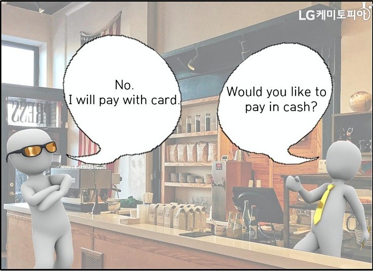A:No. I will pay with card. -B:Would you like to pay in cash?