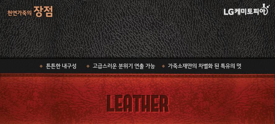 천연가죽(Leather)의 장점:튼튼한 내구성,고급스러운 분위기 연출 가능,가죽소재만의 차별화 된 특유의 멋