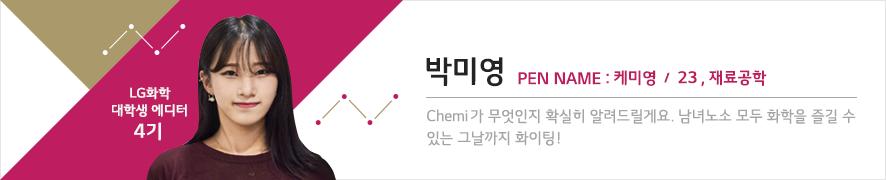 LG화학 대학생 에디터 4기 박미영 PEN NAME: 케미영 / 23, 재료공학 Chemi가 무엇인지 확실히 알려드릴게요. 남녀노소 모두 화학을 즐길 수 있는 그날까지 화이팅!